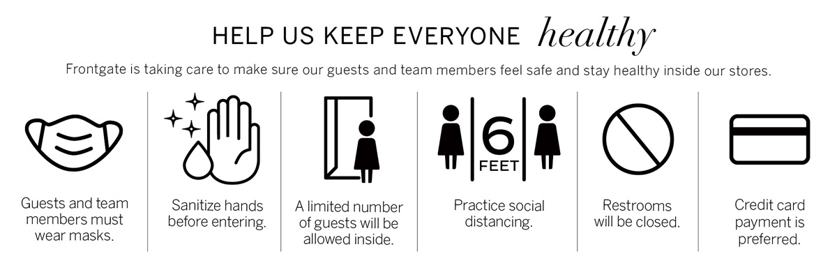 Help us Keep Everyone Healthy - Frontgate is taking care to make sure our guests and team members feel safe and stay healthy inside our stores. Guests and team members must wear masks. Sanitize hands before entering. A limited number of guests will be allowed inside. Practice social distancing. Restrooms will be closed. Credit card payment is preferred.